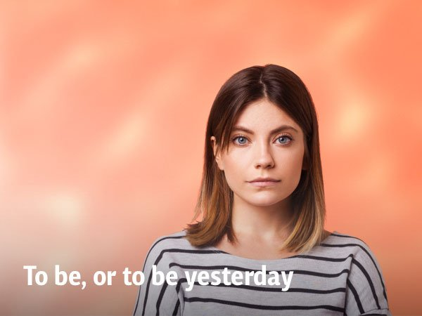 To be, or to be yesterday